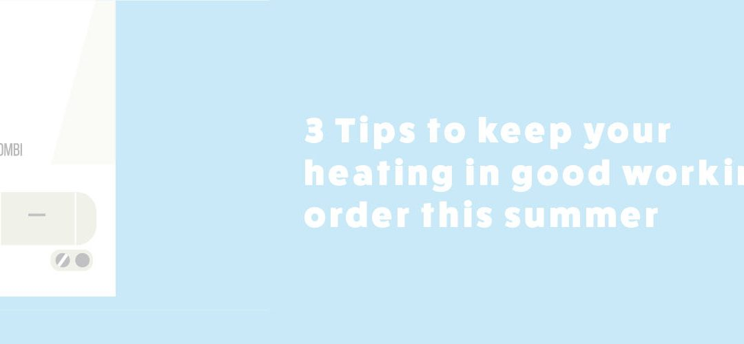3 Tips to keep your boiler in good working order this summer